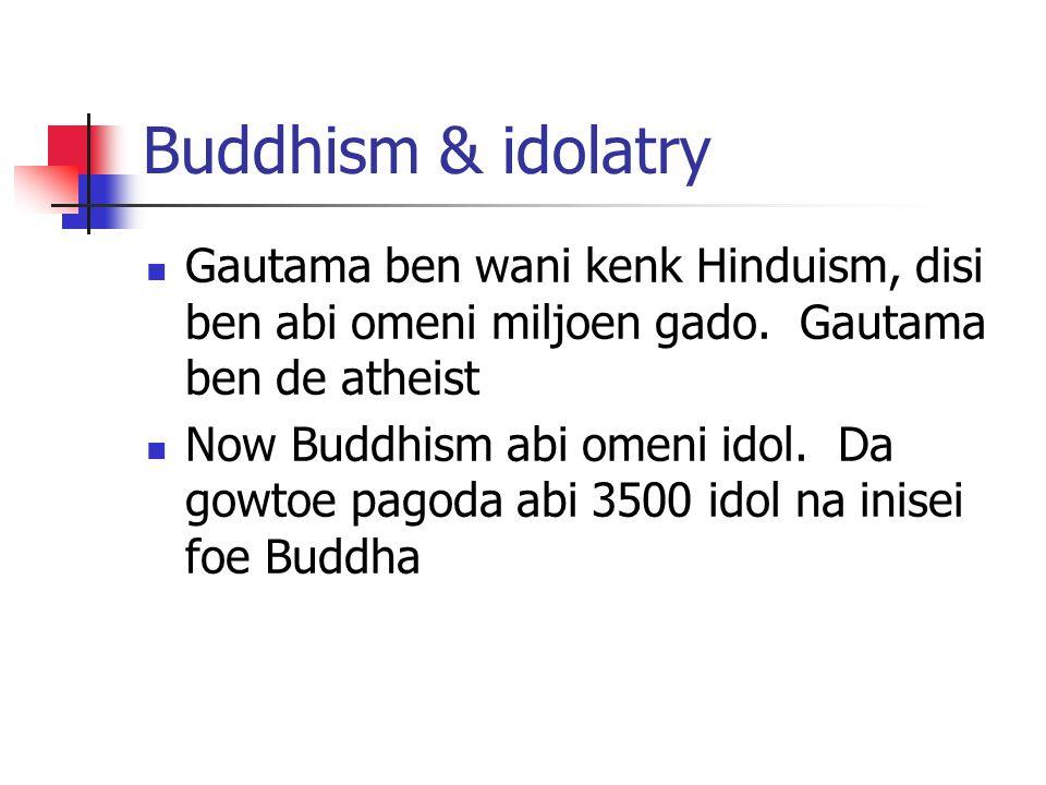 Buddhism & idolatry Gautama ben wani kenk Hinduism, disi ben abi omeni miljoen gado. Gautama ben de atheist.