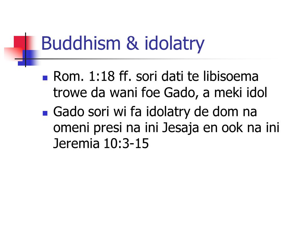 Buddhism & idolatry Rom. 1:18 ff. sori dati te libisoema trowe da wani foe Gado, a meki idol.