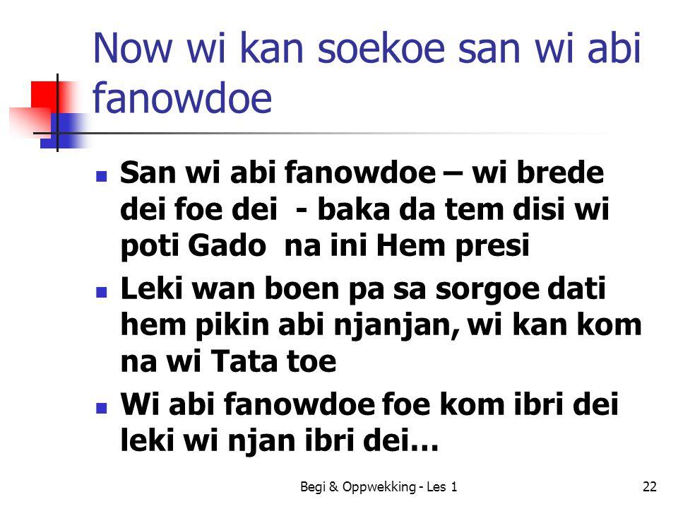 Now wi kan soekoe san wi abi fanowdoe