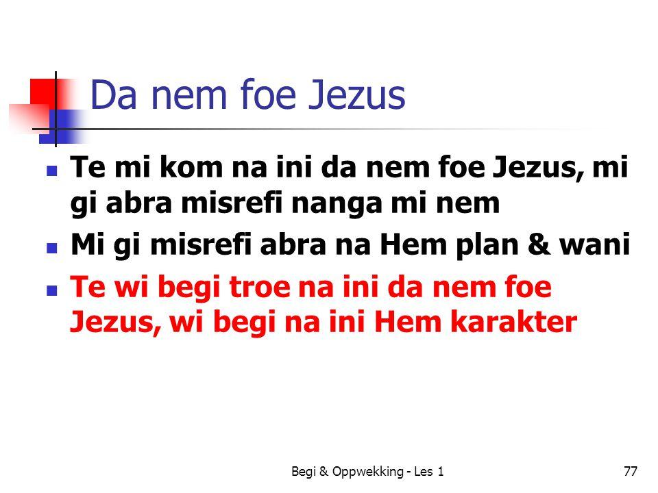 Da nem foe Jezus Te mi kom na ini da nem foe Jezus, mi gi abra misrefi nanga mi nem. Mi gi misrefi abra na Hem plan & wani.