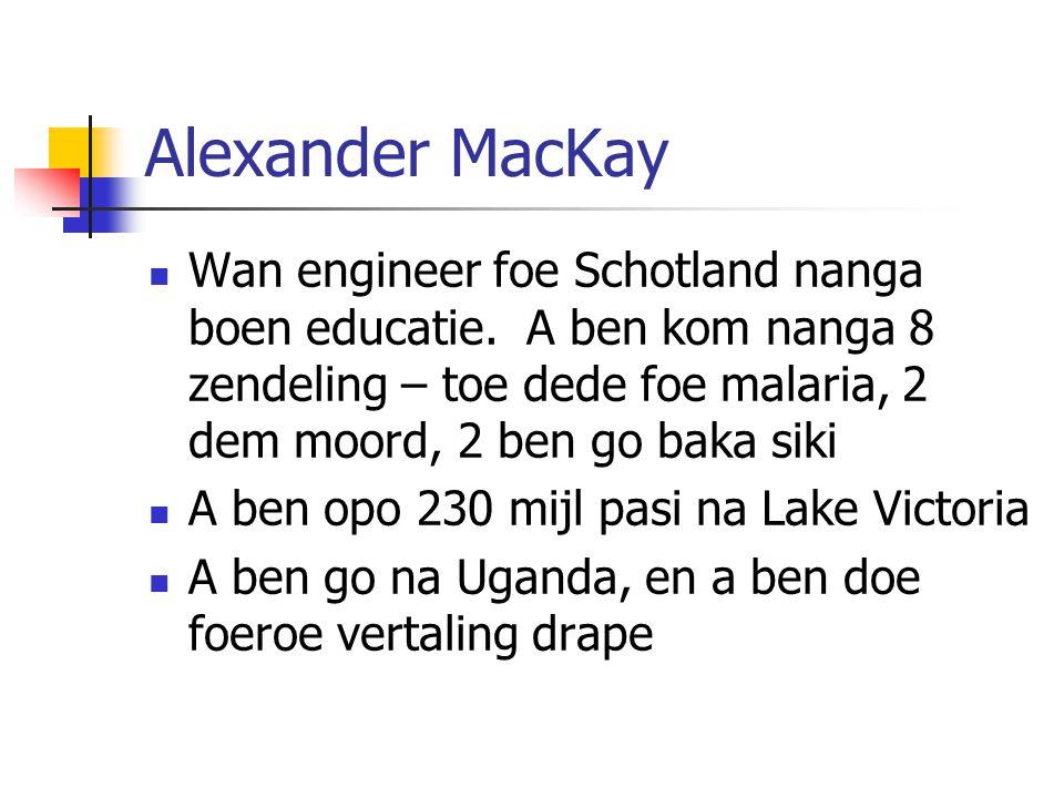 Alexander MacKay Wan engineer foe Schotland nanga boen educatie. A ben kom nanga 8 zendeling – toe dede foe malaria, 2 dem moord, 2 ben go baka siki.