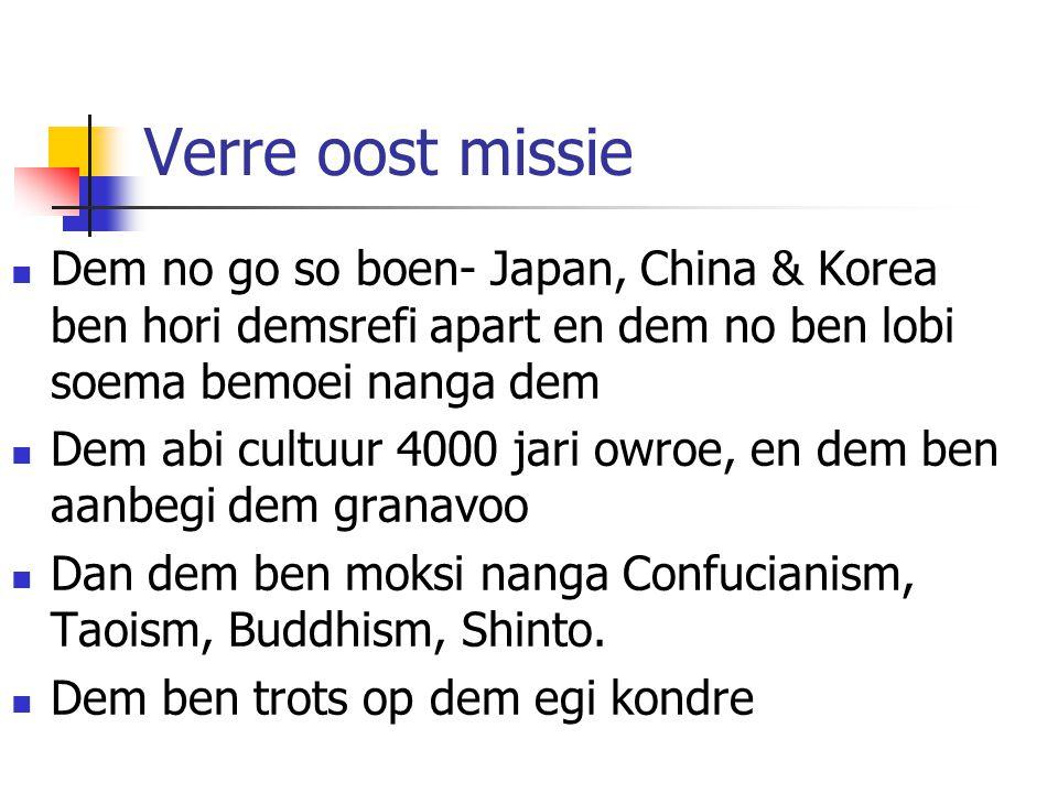 Verre oost missie Dem no go so boen- Japan, China & Korea ben hori demsrefi apart en dem no ben lobi soema bemoei nanga dem.