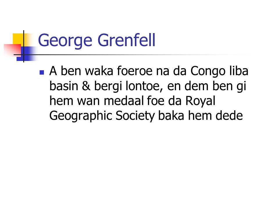 George Grenfell A ben waka foeroe na da Congo liba basin & bergi lontoe, en dem ben gi hem wan medaal foe da Royal Geographic Society baka hem dede.