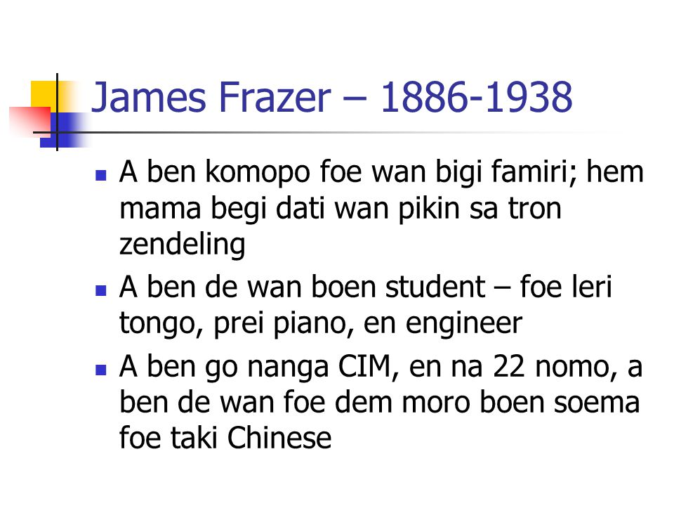James Frazer – 1886-1938 A ben komopo foe wan bigi famiri; hem mama begi dati wan pikin sa tron zendeling.