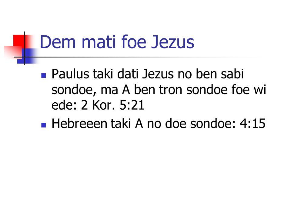Dem mati foe Jezus Paulus taki dati Jezus no ben sabi sondoe, ma A ben tron sondoe foe wi ede: 2 Kor. 5:21.