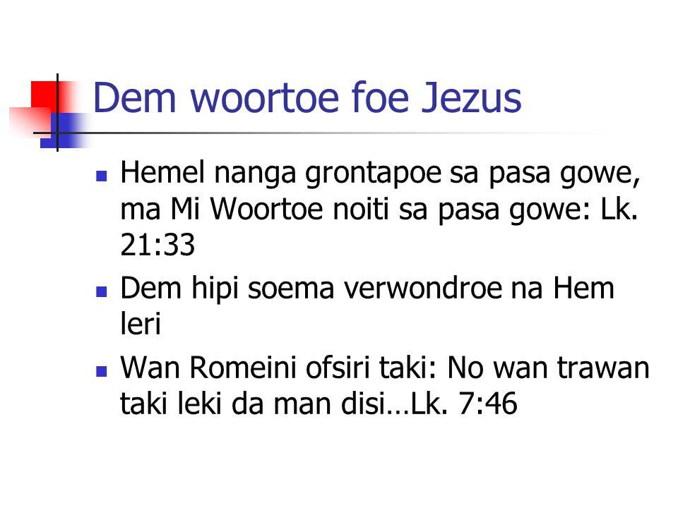 Dem woortoe foe Jezus Hemel nanga grontapoe sa pasa gowe, ma Mi Woortoe noiti sa pasa gowe: Lk. 21:33.