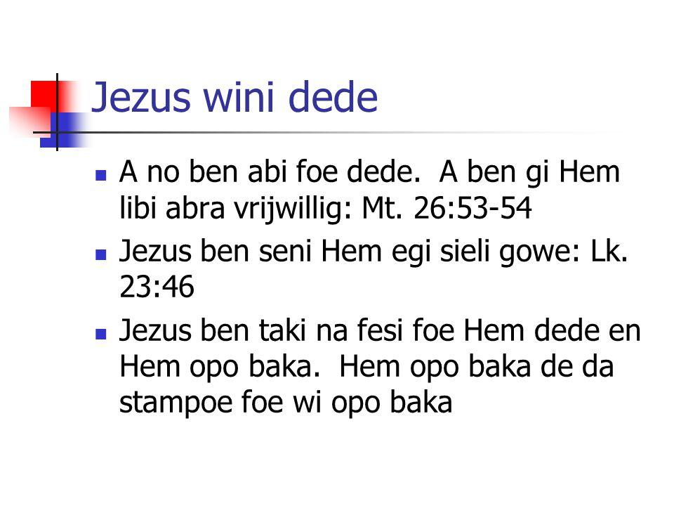 Jezus wini dede A no ben abi foe dede. A ben gi Hem libi abra vrijwillig: Mt. 26:53-54. Jezus ben seni Hem egi sieli gowe: Lk. 23:46.