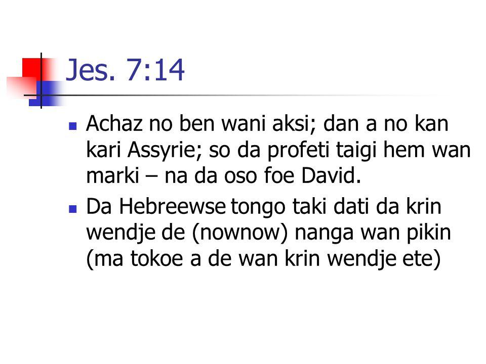 Jes. 7:14 Achaz no ben wani aksi; dan a no kan kari Assyrie; so da profeti taigi hem wan marki – na da oso foe David.