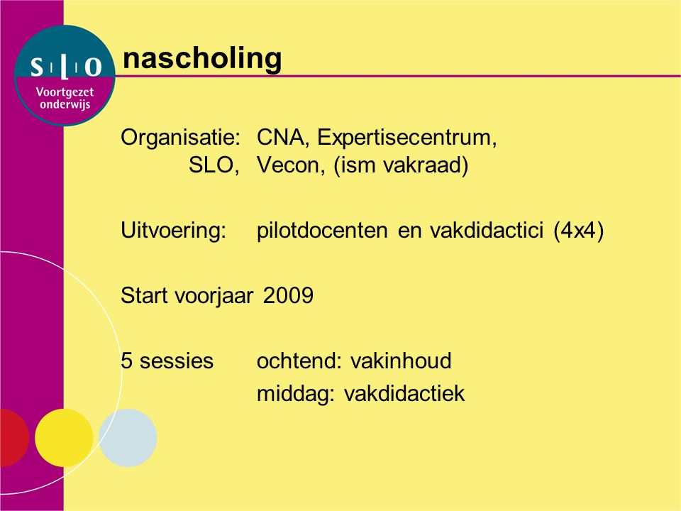 nascholing Organisatie: CNA, Expertisecentrum, SLO, Vecon, (ism vakraad) Uitvoering: pilotdocenten en vakdidactici (4x4)