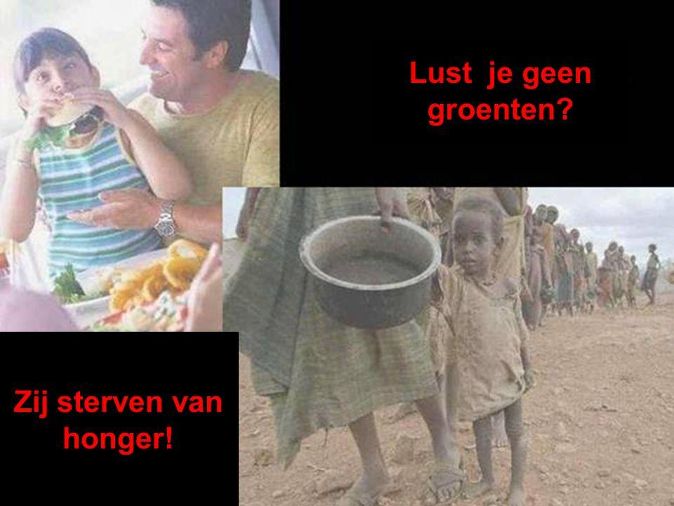 Lust je geen groenten Zij sterven van honger!