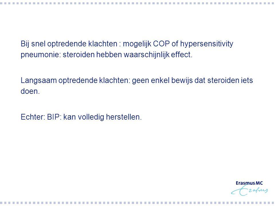 Bij snel optredende klachten : mogelijk COP of hypersensitivity pneumonie: steroiden hebben waarschijnlijk effect.