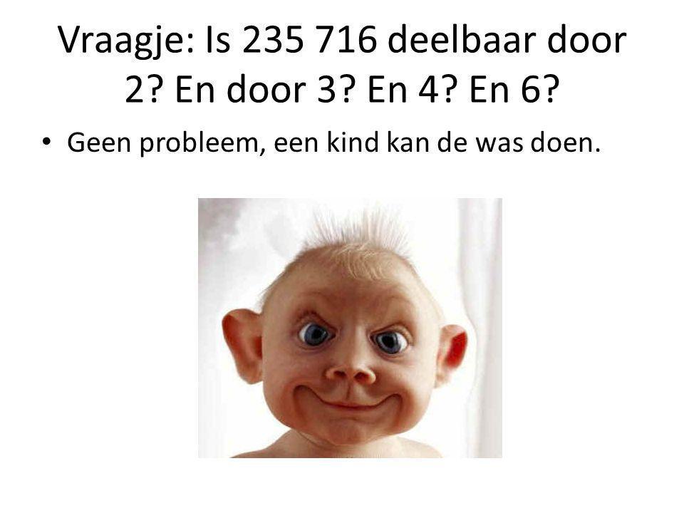Vraagje: Is 235 716 deelbaar door 2 En door 3 En 4 En 6