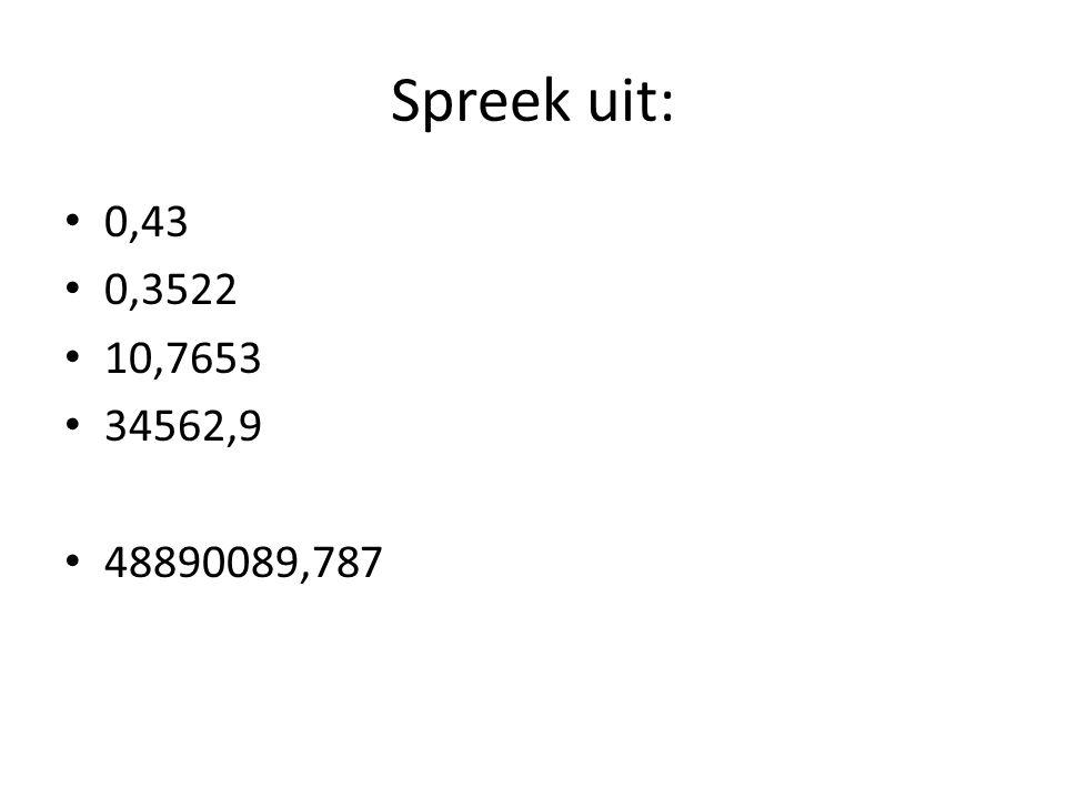 Spreek uit: 0,43 0,3522 10,7653 34562,9 48890089,787
