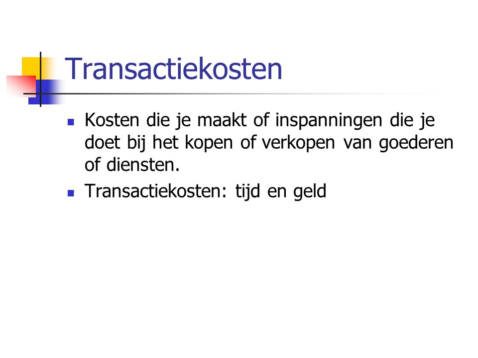 Transactiekosten Kosten die je maakt of inspanningen die je doet bij het kopen of verkopen van goederen of diensten.