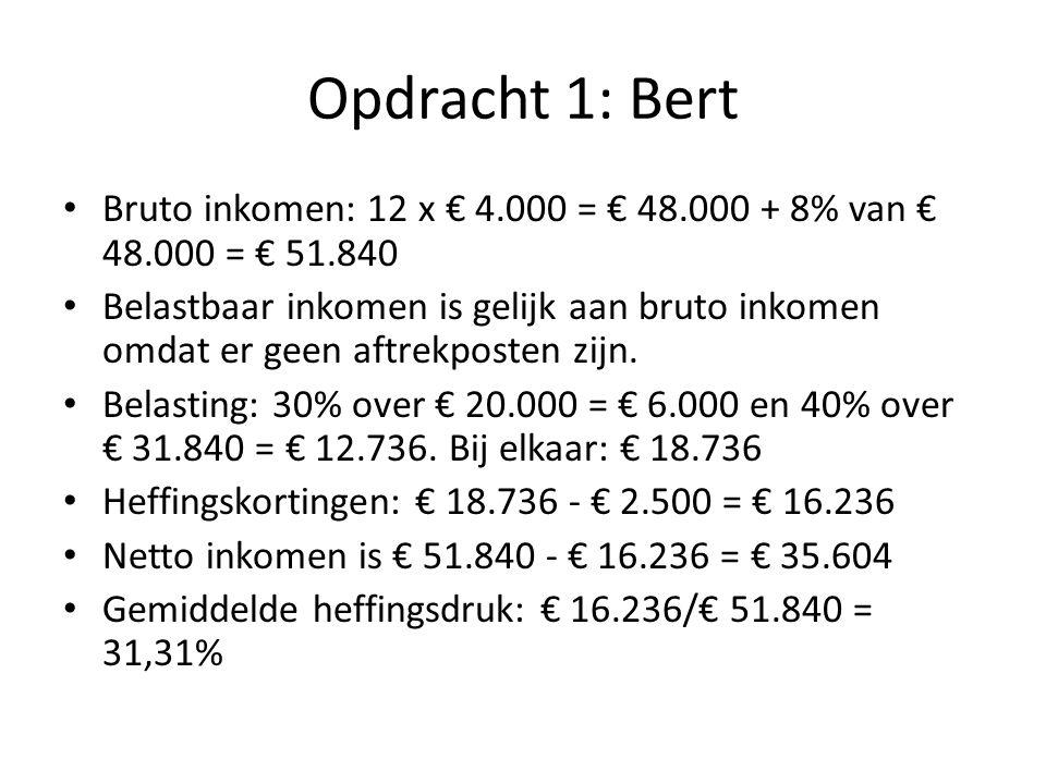 Opdracht 1: Bert Bruto inkomen: 12 x € 4.000 = € 48.000 + 8% van € 48.000 = € 51.840.