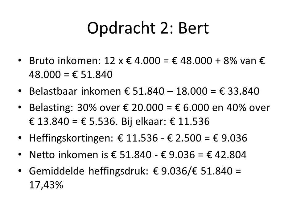 Opdracht 2: Bert Bruto inkomen: 12 x € 4.000 = € 48.000 + 8% van € 48.000 = € 51.840. Belastbaar inkomen € 51.840 – 18.000 = € 33.840.