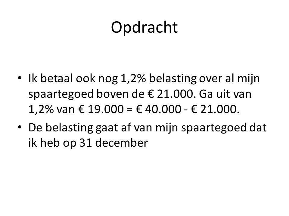 Opdracht Ik betaal ook nog 1,2% belasting over al mijn spaartegoed boven de € 21.000. Ga uit van 1,2% van € 19.000 = € 40.000 - € 21.000.