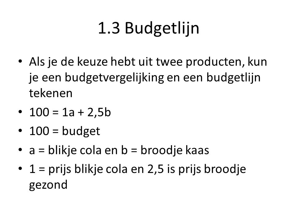 1.3 Budgetlijn Als je de keuze hebt uit twee producten, kun je een budgetvergelijking en een budgetlijn tekenen.