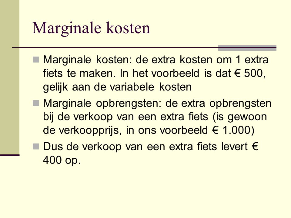 Marginale kosten Marginale kosten: de extra kosten om 1 extra fiets te maken. In het voorbeeld is dat € 500, gelijk aan de variabele kosten.