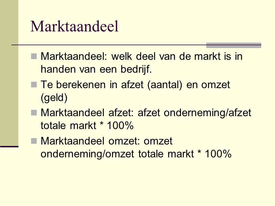 Marktaandeel Marktaandeel: welk deel van de markt is in handen van een bedrijf. Te berekenen in afzet (aantal) en omzet (geld)