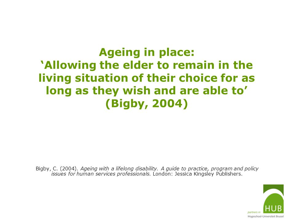Ageing in place: 'Allowing the elder to remain in the living situation of their choice for as long as they wish and are able to' (Bigby, 2004)