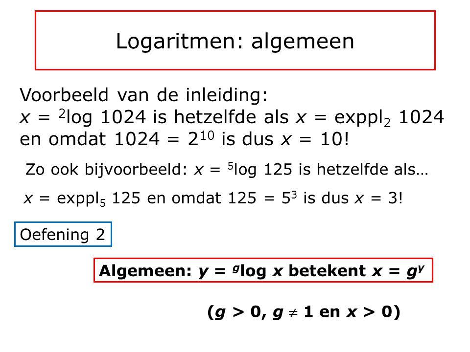 Logaritmen: algemeen Voorbeeld van de inleiding: x = 2log 1024 is hetzelfde als x = exppl2 1024 en omdat 1024 = 210 is dus x = 10!
