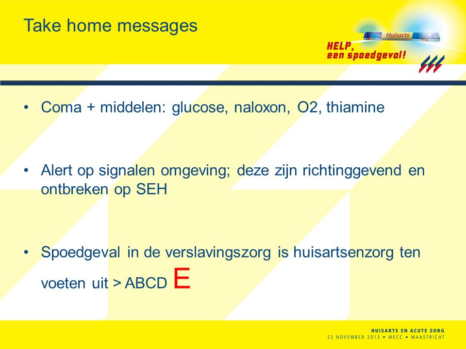 Take home messages Coma + middelen: glucose, naloxon, O2, thiamine