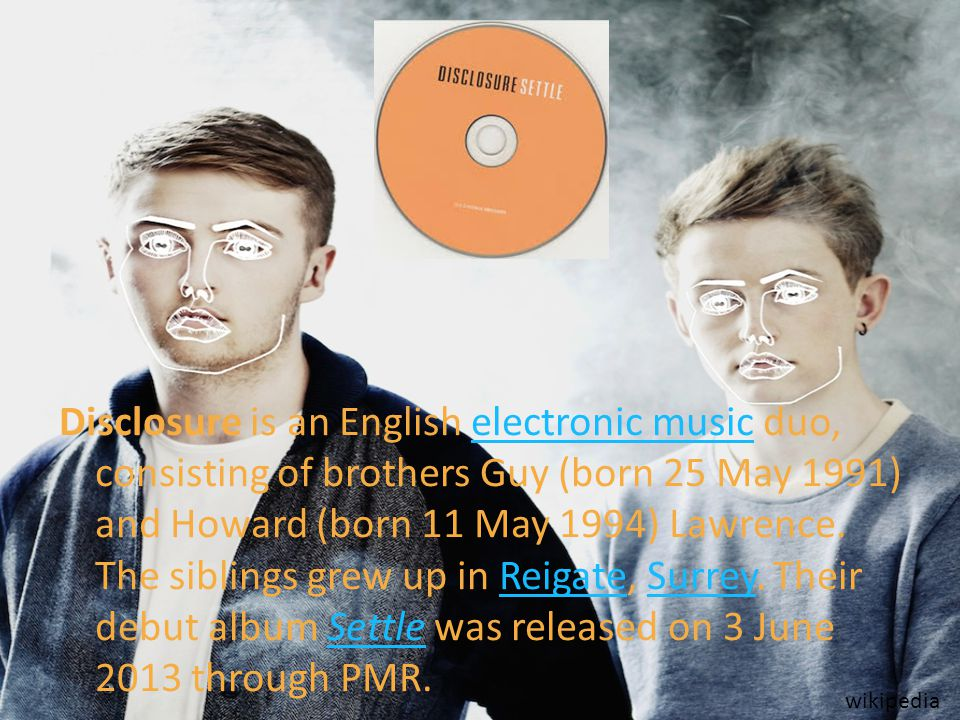 Disclosure is an English electronic music duo, consisting of brothers Guy (born 25 May 1991) and Howard (born 11 May 1994) Lawrence. The siblings grew up in Reigate, Surrey. Their debut album Settle was released on 3 June 2013 through PMR.
