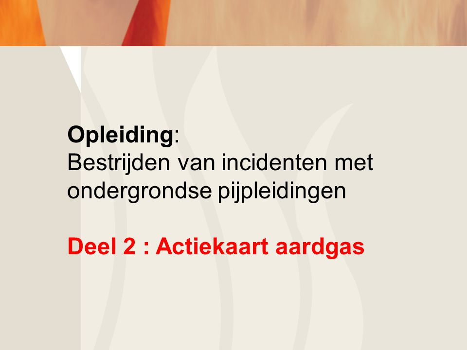Opleiding: Bestrijden van incidenten met ondergrondse pijpleidingen Deel 2 : Actiekaart aardgas