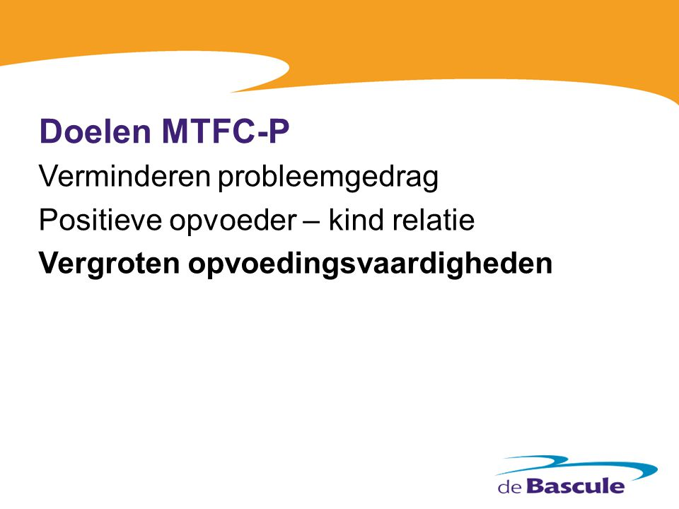 Doelen MTFC-P Verminderen probleemgedrag Positieve opvoeder – kind relatie Vergroten opvoedingsvaardigheden