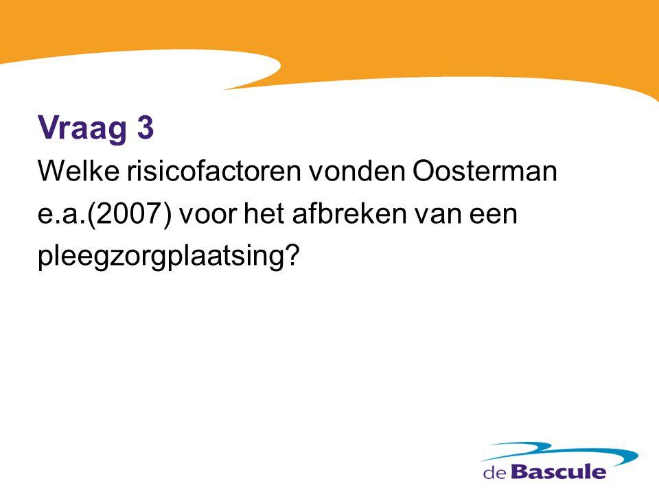 Vraag 3 Welke risicofactoren vonden Oosterman e.a.(2007) voor het afbreken van een pleegzorgplaatsing.