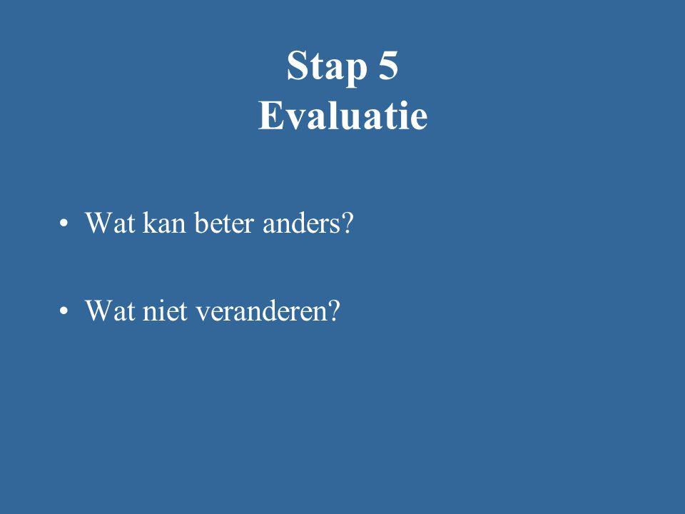 Stap 5 Evaluatie Wat kan beter anders Wat niet veranderen
