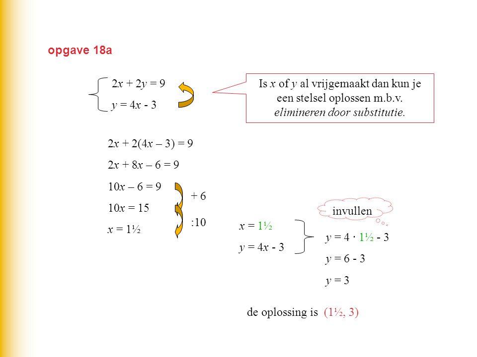 opgave 18a 2x + 2y = 9. y = 4x - 3. Is x of y al vrijgemaakt dan kun je een stelsel oplossen m.b.v. elimineren door substitutie.