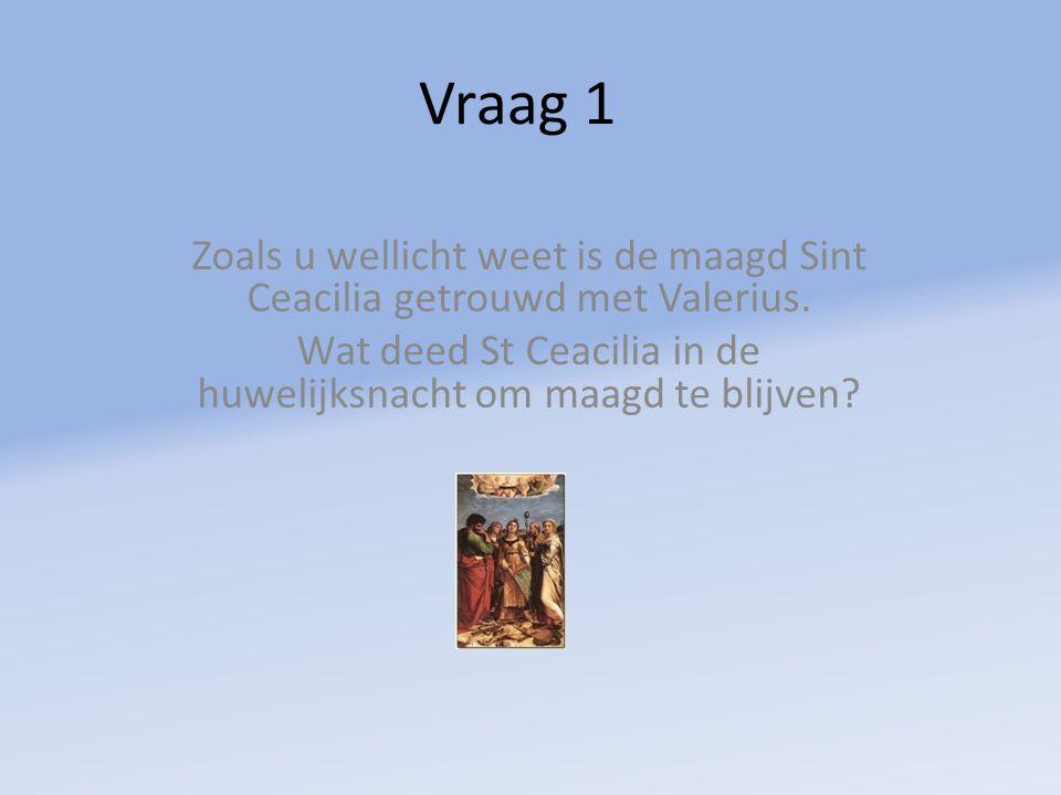 Vraag 1 Zoals u wellicht weet is de maagd Sint Ceacilia getrouwd met Valerius.