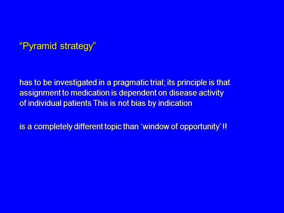 Pyramid strategy has to be investigated in a pragmatic trial; its principle is that assignment to medication is dependent on disease activity.