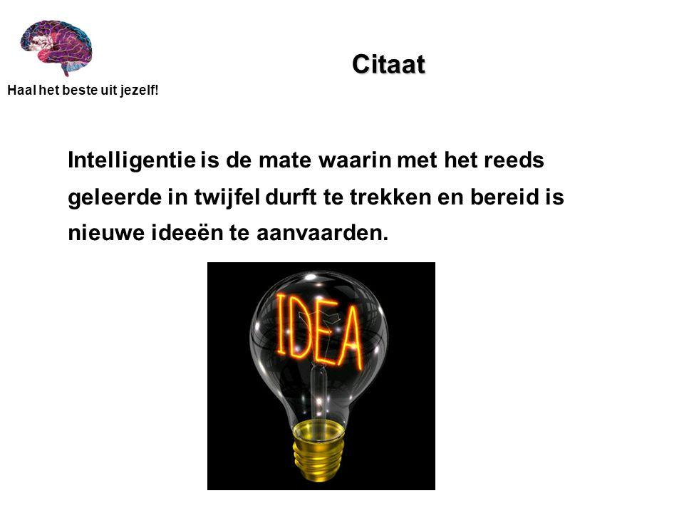 Citaat Intelligentie is de mate waarin met het reeds geleerde in twijfel durft te trekken en bereid is nieuwe ideeën te aanvaarden.