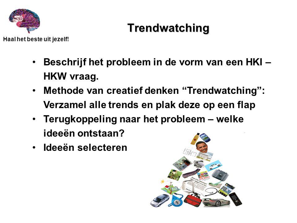 Trendwatching Beschrijf het probleem in de vorm van een HKI – HKW vraag. Methode van creatief denken Trendwatching :