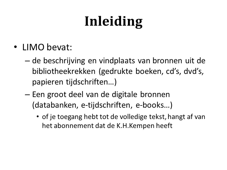 Inleiding LIMO bevat: de beschrijving en vindplaats van bronnen uit de bibliotheekrekken (gedrukte boeken, cd's, dvd's, papieren tijdschriften…)