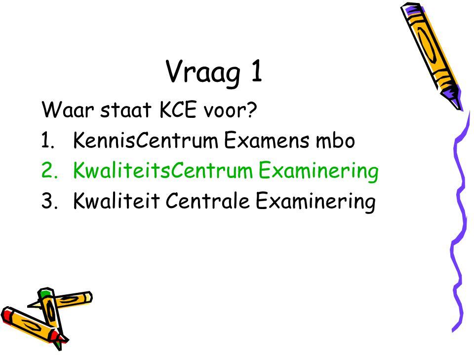 Vraag 1 Waar staat KCE voor KennisCentrum Examens mbo
