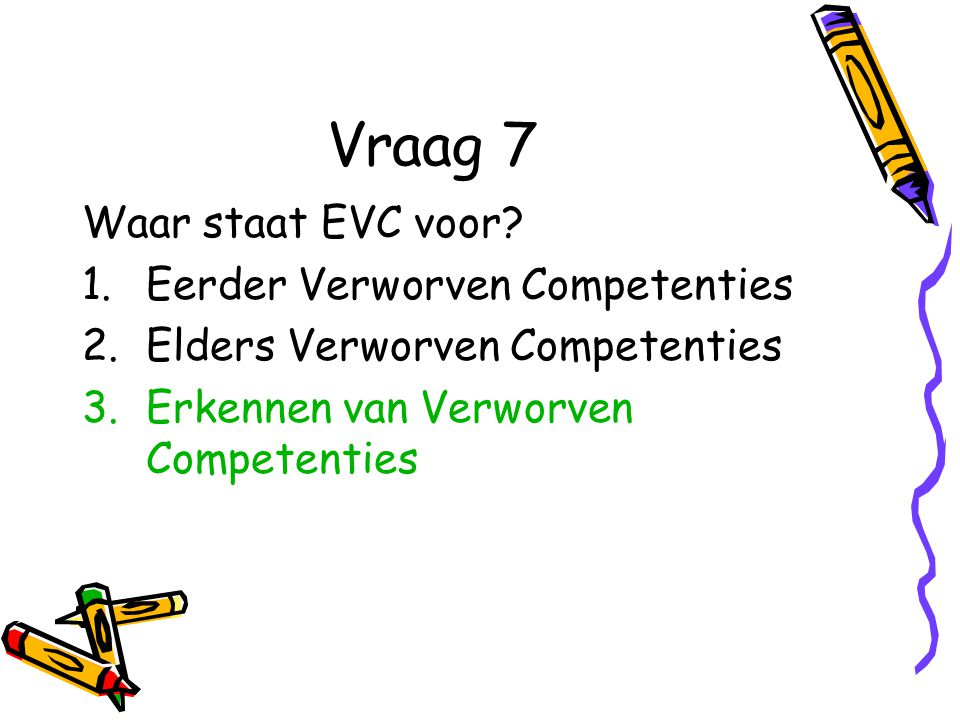 Vraag 7 Waar staat EVC voor Eerder Verworven Competenties