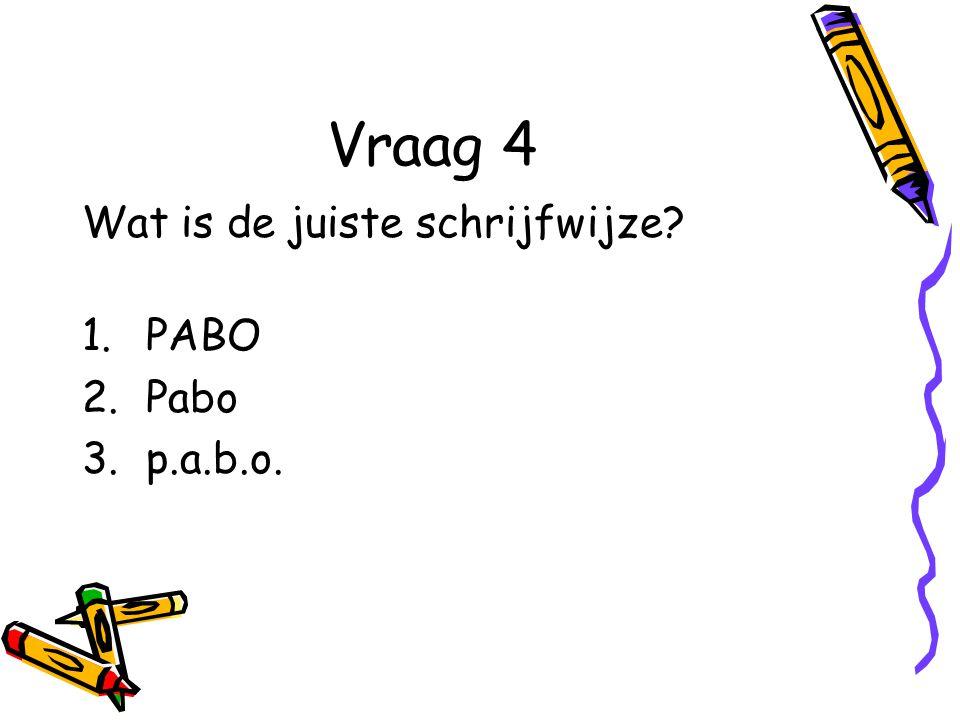 Vraag 4 Wat is de juiste schrijfwijze PABO Pabo p.a.b.o.