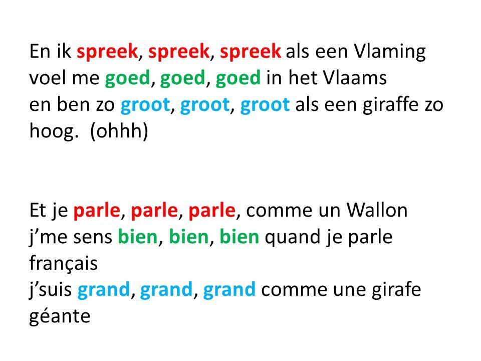 En ik spreek, spreek, spreek als een Vlaming voel me goed, goed, goed in het Vlaams en ben zo groot, groot, groot als een giraffe zo hoog.