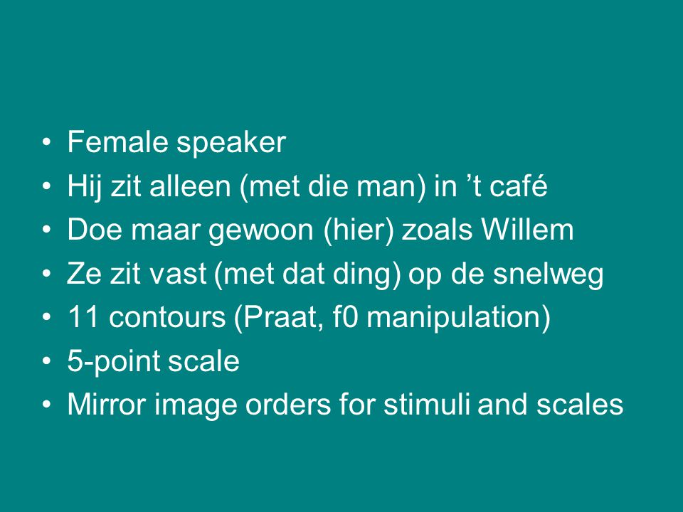 Female speaker Hij zit alleen (met die man) in 't café. Doe maar gewoon (hier) zoals Willem. Ze zit vast (met dat ding) op de snelweg.