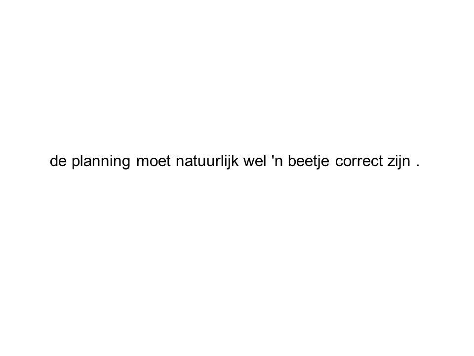 de planning moet natuurlijk wel n beetje correct zijn .