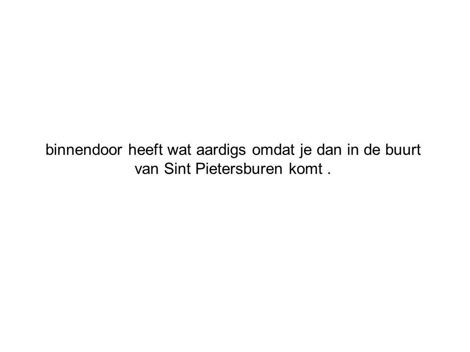 binnendoor heeft wat aardigs omdat je dan in de buurt van Sint Pietersburen komt .