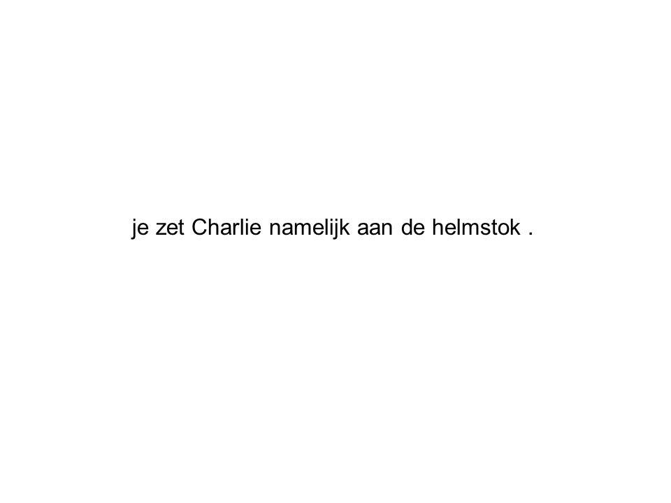 je zet Charlie namelijk aan de helmstok .