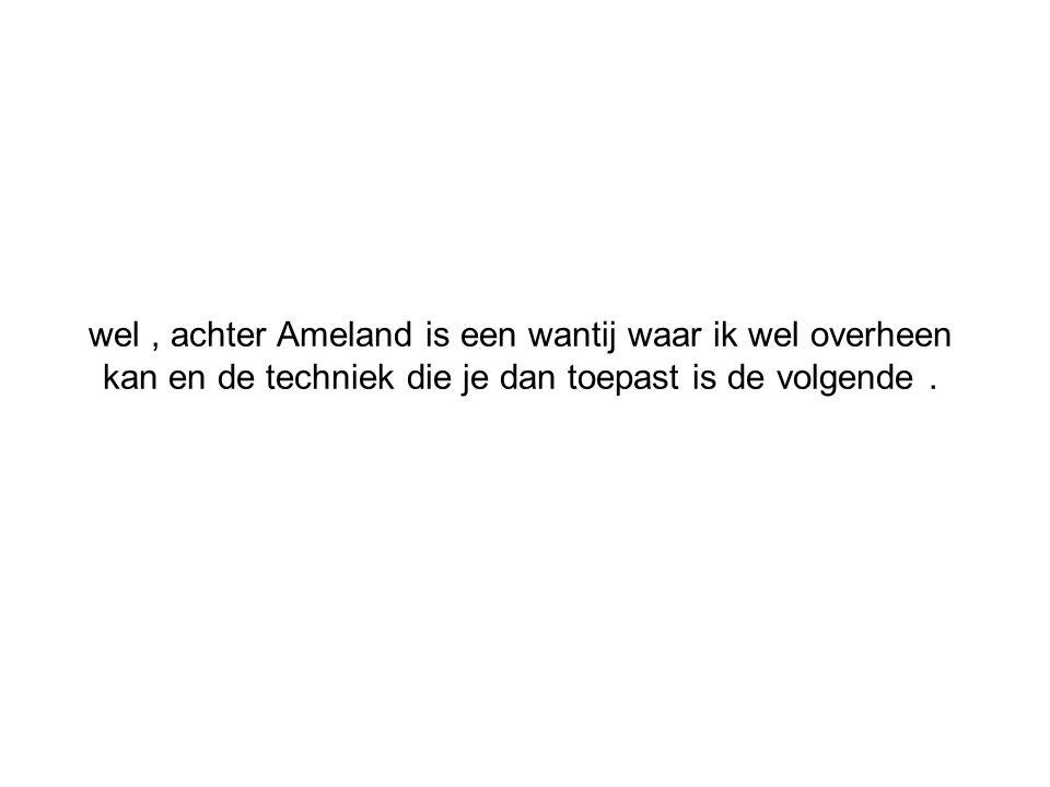 wel , achter Ameland is een wantij waar ik wel overheen kan en de techniek die je dan toepast is de volgende .