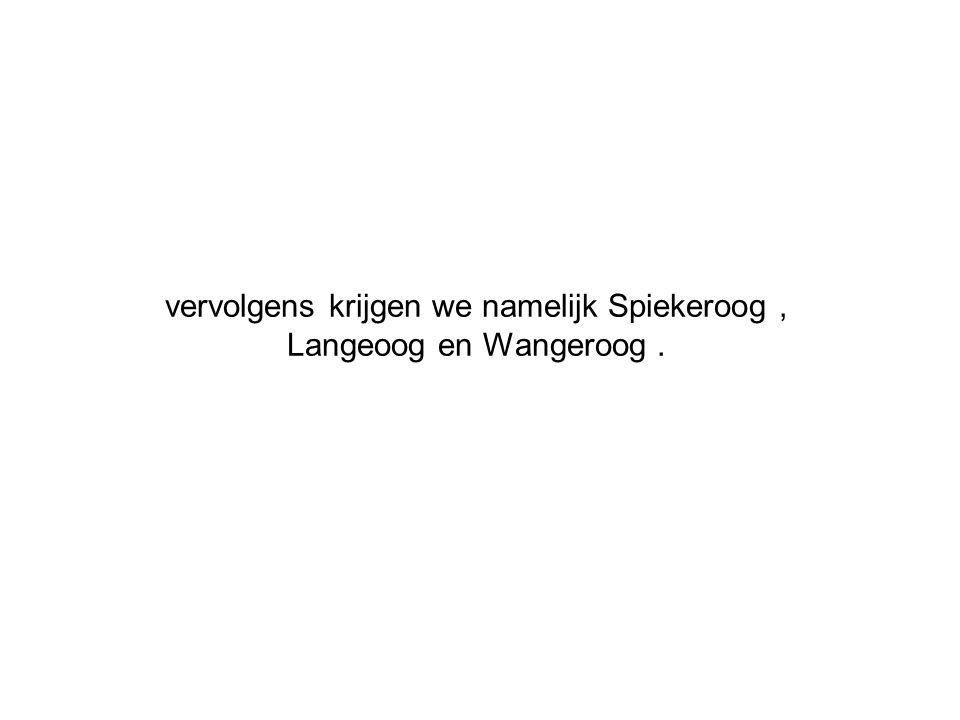 vervolgens krijgen we namelijk Spiekeroog , Langeoog en Wangeroog .