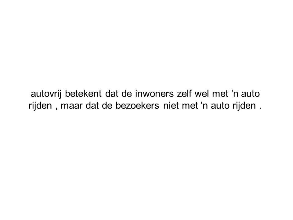 autovrij betekent dat de inwoners zelf wel met n auto rijden , maar dat de bezoekers niet met n auto rijden .