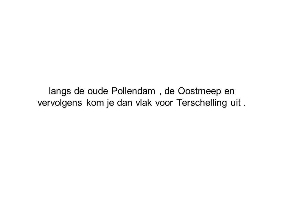 langs de oude Pollendam , de Oostmeep en vervolgens kom je dan vlak voor Terschelling uit .